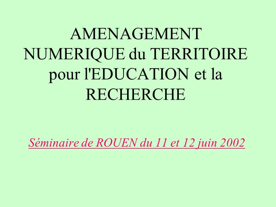 AMENAGEMENT NUMERIQUE du TERRITOIRE pour l'EDUCATION et la RECHERCHE Séminaire de ROUEN du 11 et 12 juin 2002