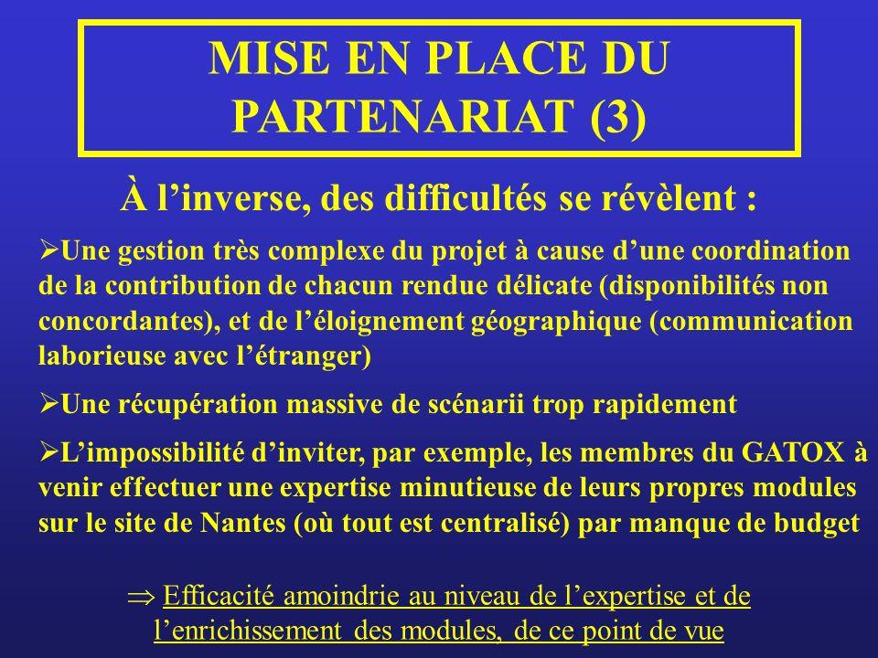 À linverse, des difficultés se révèlent : MISE EN PLACE DU PARTENARIAT (3) Une gestion très complexe du projet à cause dune coordination de la contribution de chacun rendue délicate (disponibilités non concordantes), et de léloignement géographique (communication laborieuse avec létranger) Limpossibilité dinviter, par exemple, les membres du GATOX à venir effectuer une expertise minutieuse de leurs propres modules sur le site de Nantes (où tout est centralisé) par manque de budget Efficacité amoindrie au niveau de lexpertise et de lenrichissement des modules, de ce point de vue Une récupération massive de scénarii trop rapidement