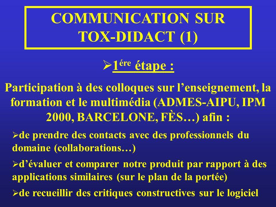 1 ére étape : COMMUNICATION SUR TOX-DIDACT (1) Participation à des colloques sur lenseignement, la formation et le multimédia (ADMES-AIPU, IPM 2000, BARCELONE, FÈS…) afin : de prendre des contacts avec des professionnels du domaine (collaborations…) dévaluer et comparer notre produit par rapport à des applications similaires (sur le plan de la portée) de recueillir des critiques constructives sur le logiciel