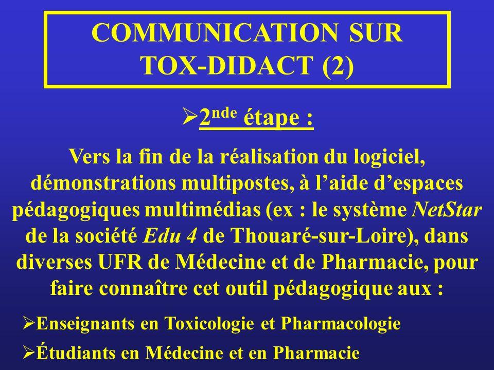 COMMUNICATION SUR TOX-DIDACT (2) 2 nde étape : Vers la fin de la réalisation du logiciel, démonstrations multipostes, à laide despaces pédagogiques multimédias (ex : le système NetStar de la société Edu 4 de Thouaré-sur-Loire), dans diverses UFR de Médecine et de Pharmacie, pour faire connaître cet outil pédagogique aux : Enseignants en Toxicologie et Pharmacologie Étudiants en Médecine et en Pharmacie