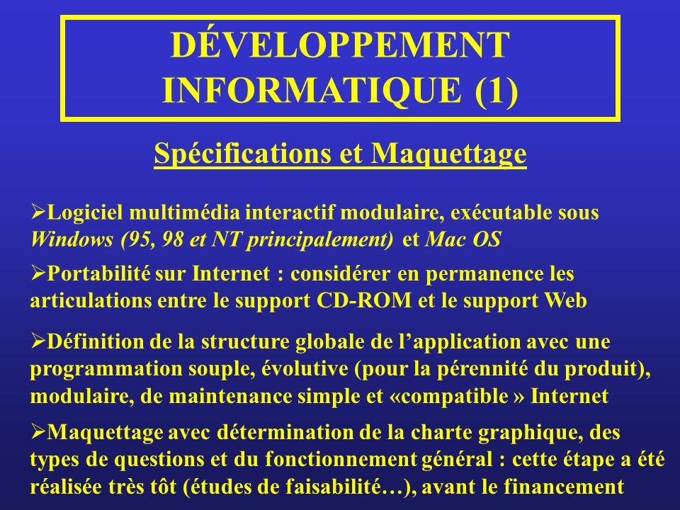DÉVELOPPEMENT INFORMATIQUE (1) Spécifications et Maquettage Logiciel multimédia interactif modulaire, exécutable sous Windows (95, 98 et NT principalement) et Mac OS Portabilité sur Internet : considérer en permanence les articulations entre le support CD-ROM et le support Web Définition de la structure globale de lapplication avec une programmation souple, évolutive (pour la pérennité du produit), modulaire, de maintenance simple et «compatible » Internet Maquettage avec détermination de la charte graphique, des types de questions et du fonctionnement général : cette étape a été réalisée très tôt (études de faisabilité…), avant le financement