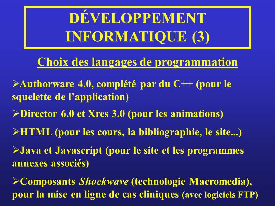 DÉVELOPPEMENT INFORMATIQUE (3) Choix des langages de programmation Authorware 4.0, complété par du C++ (pour le squelette de lapplication) Director 6.0 et Xres 3.0 (pour les animations) HTML (pour les cours, la bibliographie, le site...) Java et Javascript (pour le site et les programmes annexes associés) Composants Shockwave (technologie Macromedia), pour la mise en ligne de cas cliniques (avec logiciels FTP)