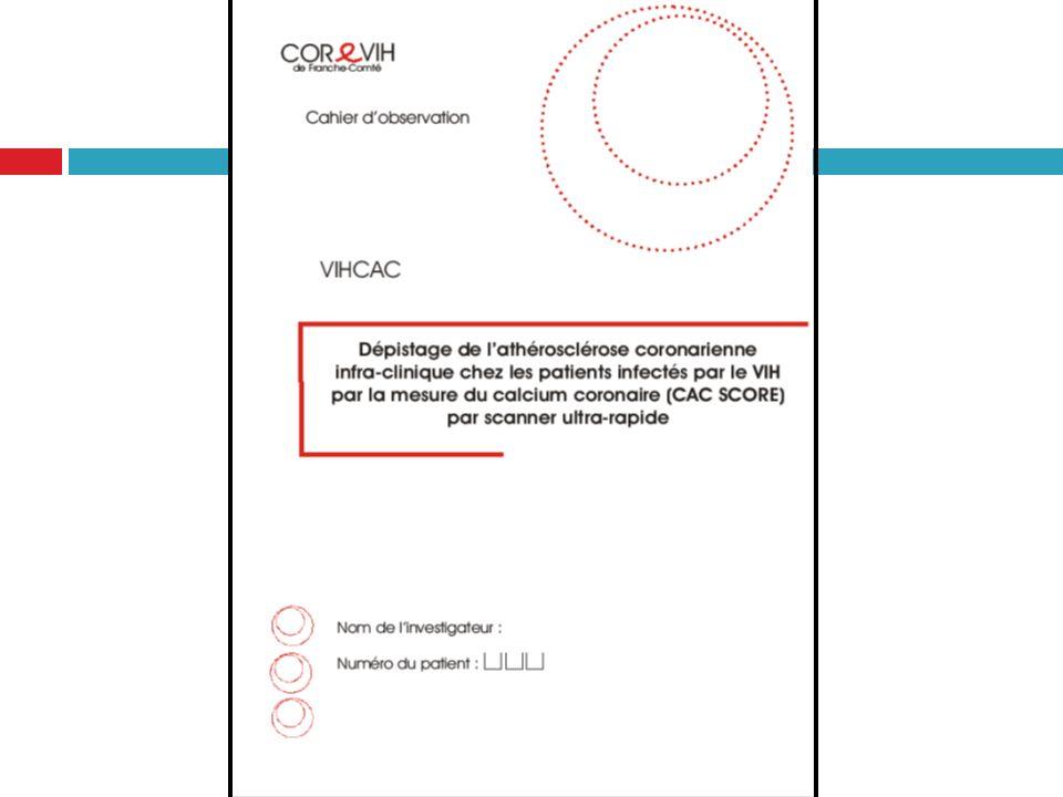 COMPLICATIONS CARDIOVASCULAIRES Protocole de Recherche Biomédicale: VIHCAC « Dépistage de lathérosclérose coronarienne infra- clinique chez les patients infectés par le VIH par la mesure du calcium des coronaires (CAC Score) par scanner ultra-rapide » Autorisations de lAFSSAPS et du CPP- Est II Début des inclusions en juillet