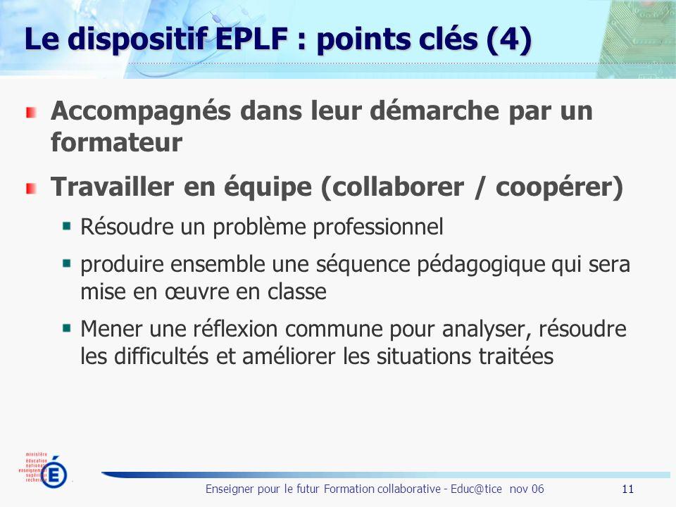11 Enseigner pour le futur Formation collaborative - Educ@tice nov 06 Le dispositif EPLF : points clés (4) Accompagnés dans leur démarche par un forma