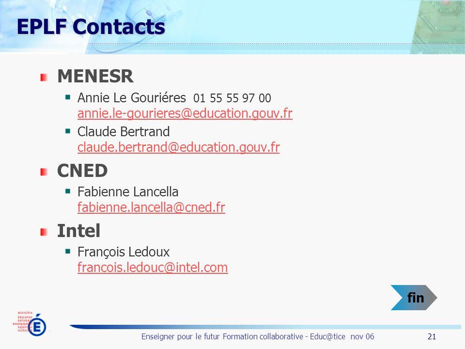 21 Enseigner pour le futur Formation collaborative - Educ@tice nov 06 EPLF Contacts MENESR Annie Le Gouriéres 01 55 55 97 00 annie.le-gourieres@education.gouv.fr annie.le-gourieres@education.gouv.fr Claude Bertrand claude.bertrand@education.gouv.fr claude.bertrand@education.gouv.fr CNED Fabienne Lancella fabienne.lancella@cned.fr fabienne.lancella@cned.fr Intel François Ledoux francois.ledouc@intel.com francois.ledouc@intel.com fin