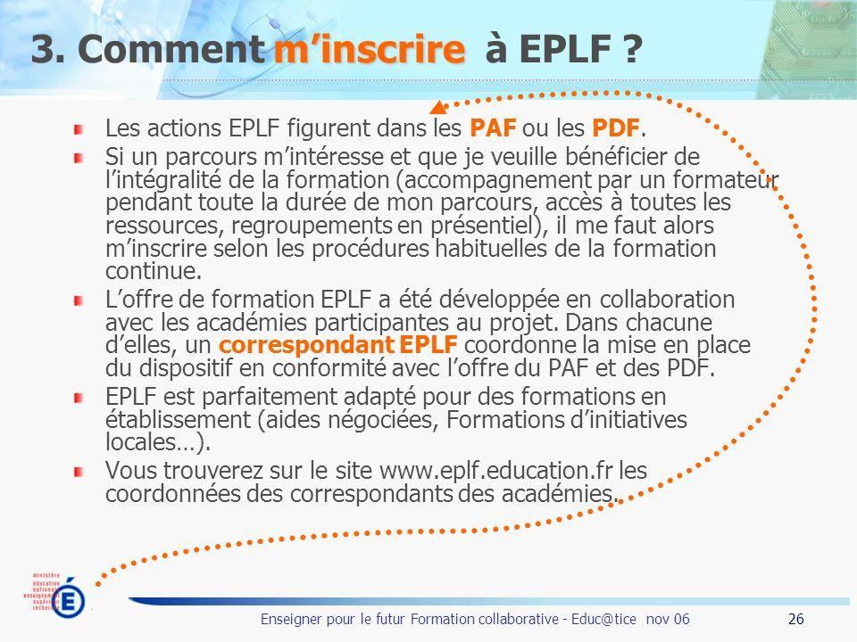 26 Enseigner pour le futur Formation collaborative - Educ@tice nov 06 minscrire 3. Comment minscrire à EPLF ? Les actions EPLF figurent dans les PAF o