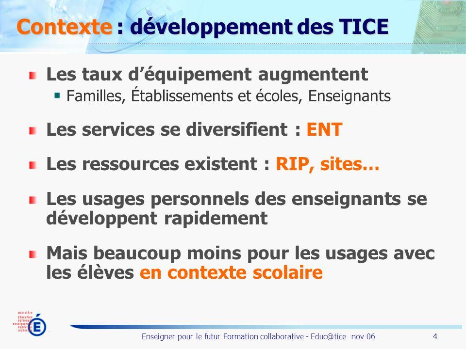 4 Enseigner pour le futur Formation collaborative - Educ@tice nov 06 Contexte : développement des TICE Les taux déquipement augmentent Familles, Établ