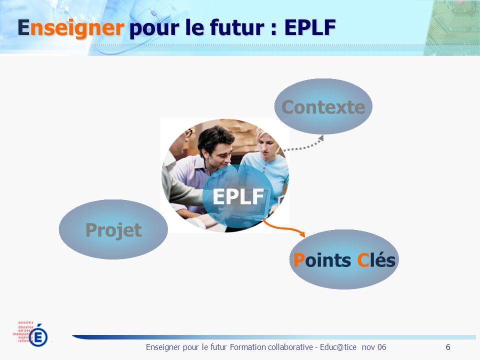 6 Enseigner pour le futur Formation collaborative - Educ@tice nov 06 Enseigner pour le futur : EPLF EPLF Contexte Points Clés Projet