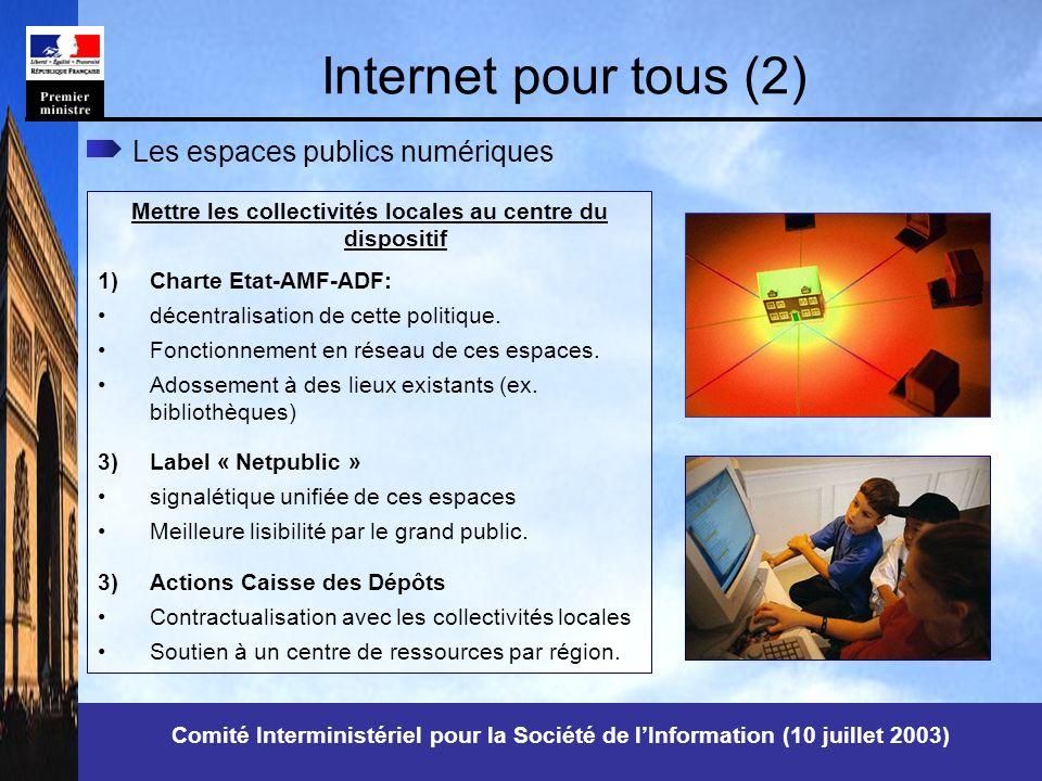 Comité Interministériel pour la Société de lInformation (10 juillet 2003) Internet pour tous (2) Mettre les collectivités locales au centre du dispositif 1)Charte Etat-AMF-ADF: décentralisation de cette politique.