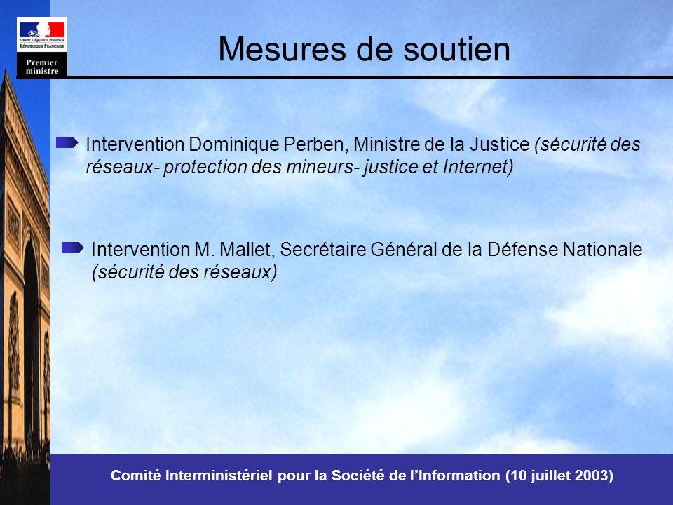 Comité Interministériel pour la Société de lInformation (10 juillet 2003) Mesures de soutien Intervention Dominique Perben, Ministre de la Justice (sécurité des réseaux- protection des mineurs- justice et Internet) Intervention M.