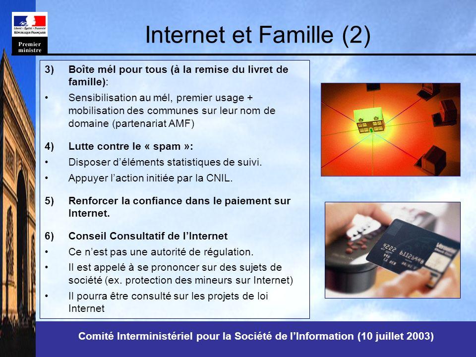 Comité Interministériel pour la Société de lInformation (10 juillet 2003) Internet et Famille (2) 3)Boîte mél pour tous (à la remise du livret de famille): Sensibilisation au mél, premier usage + mobilisation des communes sur leur nom de domaine (partenariat AMF) 4)Lutte contre le « spam »: Disposer déléments statistiques de suivi.
