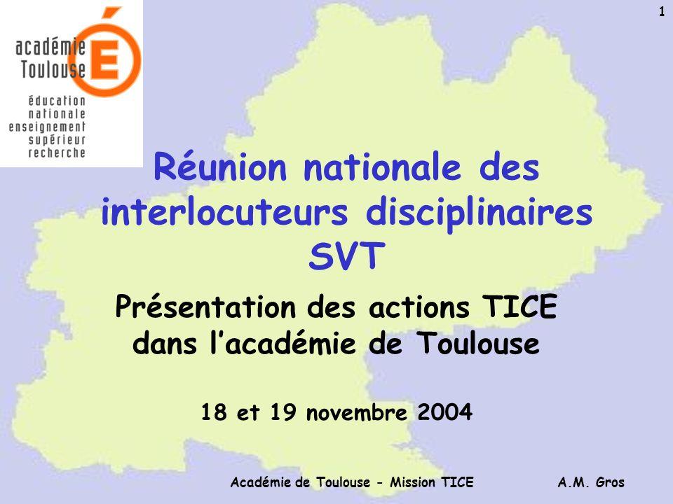 A.M. Gros Académie de Toulouse - Mission TICE 1 Réunion nationale des interlocuteurs disciplinaires SVT Présentation des actions TICE dans lacadémie d