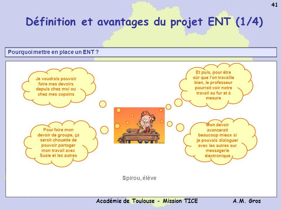 A.M. Gros Académie de Toulouse - Mission TICE 41 Pourquoi mettre en place un ENT ? Définition et avantages du projet ENT (1/4) Je voudrais pouvoir fai