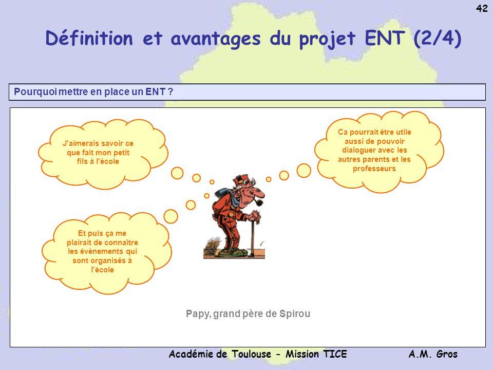A.M. Gros Académie de Toulouse - Mission TICE 42 Pourquoi mettre en place un ENT ? Définition et avantages du projet ENT (2/4) J'aimerais savoir ce qu