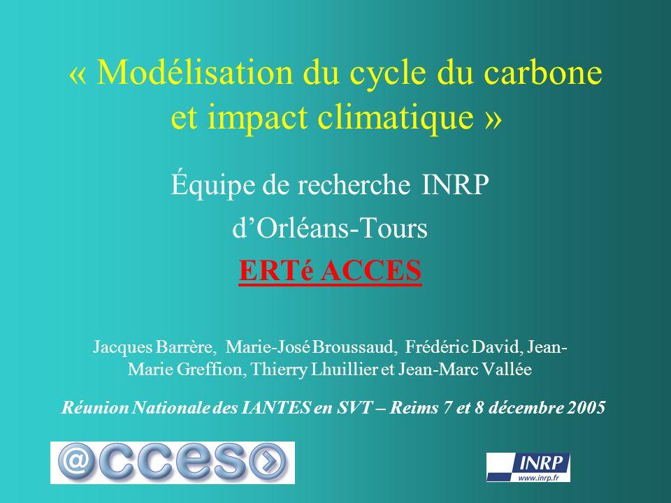 « Modélisation du cycle du carbone et impact climatique » Équipe de recherche INRP dOrléans-Tours ERTé ACCES Jacques Barrère, Marie-José Broussaud, Fr