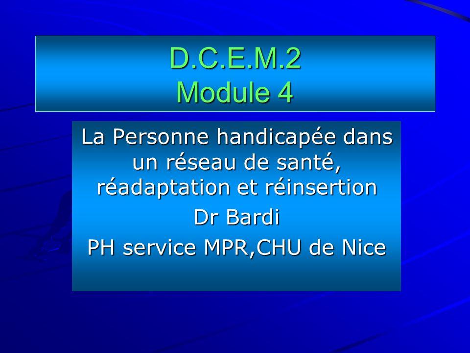 D.C.E.M.2 Module 4 La Personne handicapée dans un réseau de santé, réadaptation et réinsertion Dr Bardi PH service MPR,CHU de Nice