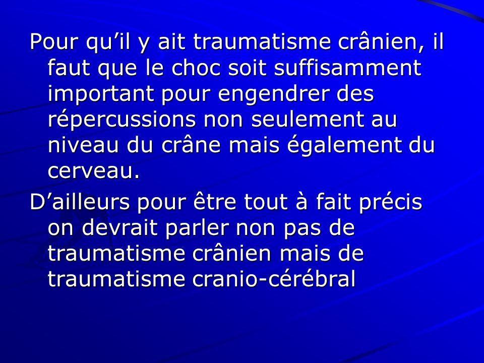 Pour quil y ait traumatisme crânien, il faut que le choc soit suffisamment important pour engendrer des répercussions non seulement au niveau du crâne