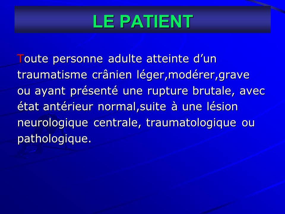 LE PATIENT Toute personne adulte atteinte dun traumatisme crânien léger,modérer,grave ou ayant présenté une rupture brutale, avec état antérieur norma