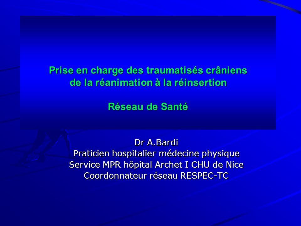 Prise en charge des traumatisés crâniens de la réanimation à la réinsertion Réseau de Santé Dr A.Bardi Praticien hospitalier médecine physique Service