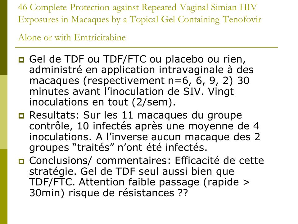 46 Complete Protection against Repeated Vaginal Simian HIV Exposures in Macaques by a Topical Gel Containing Tenofovir Alone or with Emtricitabine Gel de TDF ou TDF/FTC ou placebo ou rien, administré en application intravaginale à des macaques (respectivement n=6, 6, 9, 2) 30 minutes avant linoculation de SIV.