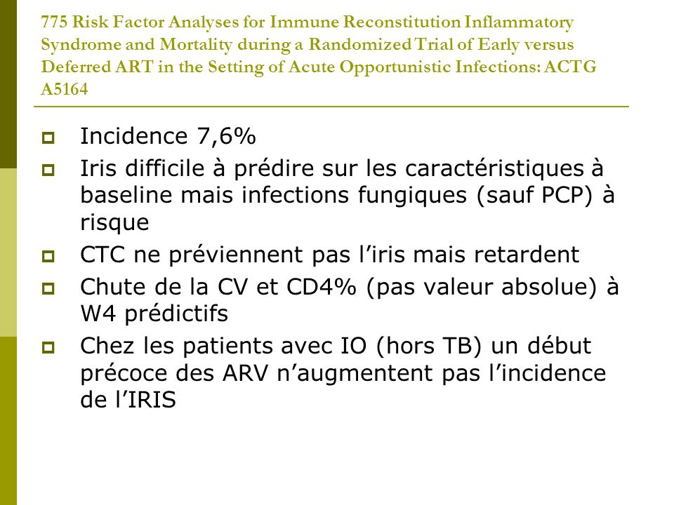 775 Risk Factor Analyses for Immune Reconstitution Inflammatory Syndrome and Mortality during a Randomized Trial of Early versus Deferred ART in the Setting of Acute Opportunistic Infections: ACTG A5164 Incidence 7,6% Iris difficile à prédire sur les caractéristiques à baseline mais infections fungiques (sauf PCP) à risque CTC ne préviennent pas liris mais retardent Chute de la CV et CD4% (pas valeur absolue) à W4 prédictifs Chez les patients avec IO (hors TB) un début précoce des ARV naugmentent pas lincidence de lIRIS