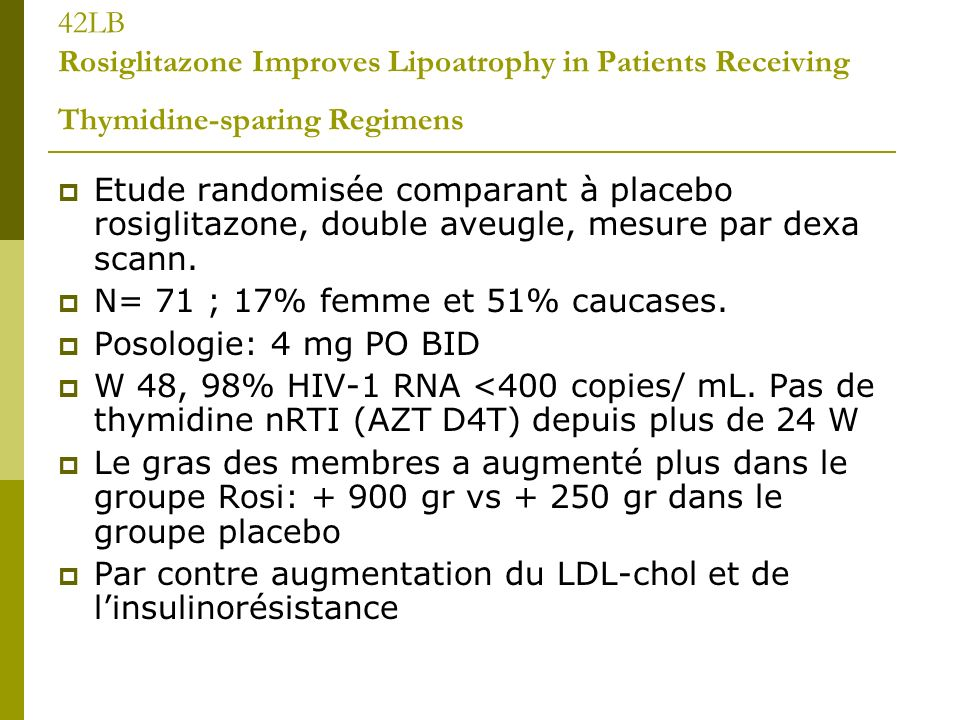 42LB Rosiglitazone Improves Lipoatrophy in Patients Receiving Thymidine-sparing Regimens Etude randomisée comparant à placebo rosiglitazone, double aveugle, mesure par dexa scann.