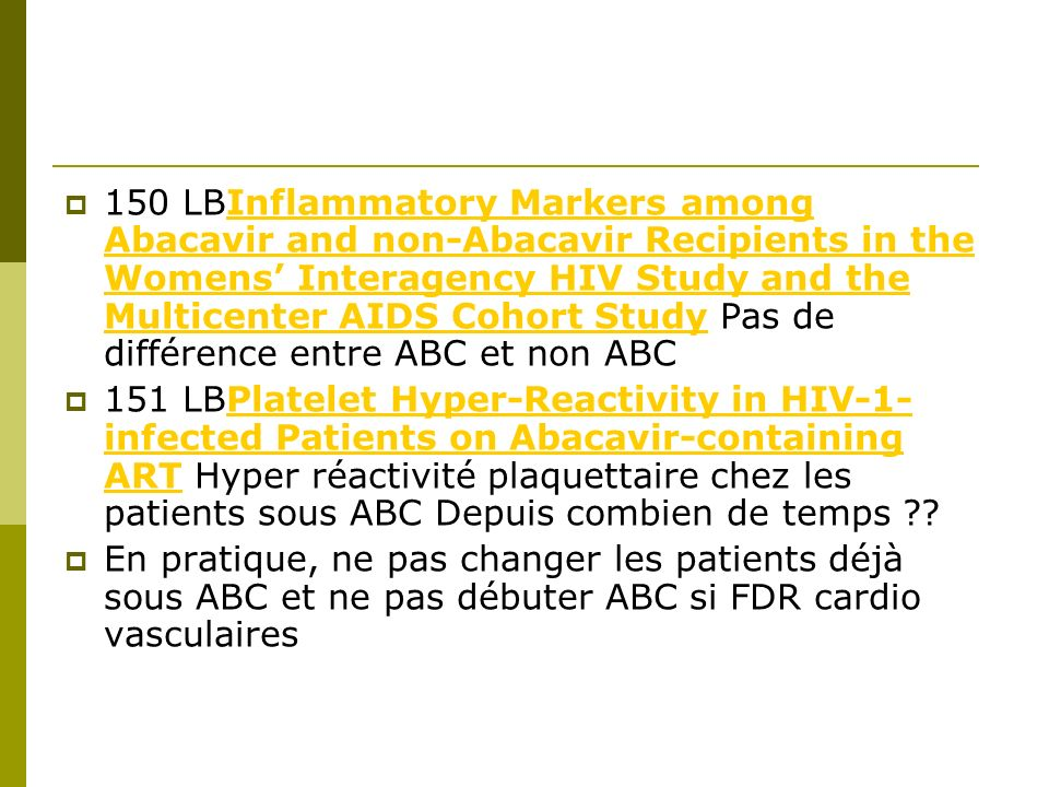 150 LBInflammatory Markers among Abacavir and non-Abacavir Recipients in the Womens Interagency HIV Study and the Multicenter AIDS Cohort Study Pas de différence entre ABC et non ABCInflammatory Markers among Abacavir and non-Abacavir Recipients in the Womens Interagency HIV Study and the Multicenter AIDS Cohort Study 151 LBPlatelet Hyper-Reactivity in HIV-1- infected Patients on Abacavir-containing ART Hyper réactivité plaquettaire chez les patients sous ABC Depuis combien de temps ??Platelet Hyper-Reactivity in HIV-1- infected Patients on Abacavir-containing ART En pratique, ne pas changer les patients déjà sous ABC et ne pas débuter ABC si FDR cardio vasculaires