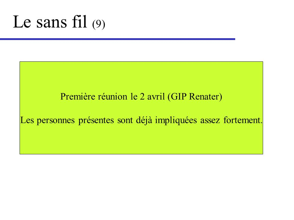 Le sans fil (9) Première réunion le 2 avril (GIP Renater) Les personnes présentes sont déjà impliquées assez fortement.