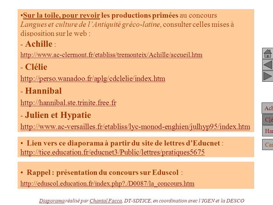 Achille Clélie Hannibal Casting Sur la toile, pour revoir les productions primées au concours Langues et culture de lAntiquité gréco-latine, consulter celles mises à disposition sur le web : - Achille : http://www.ac-clermont.fr/etabliss/tremonteix/Achille/accueil.htm - Clélie http://perso.wanadoo.fr/aplg/cdclelie/index.htm - Hannibal http://hannibal.ste.trinite.free.fr - Julien et Hypatie http://www.ac-versailles.fr/etabliss/lyc-monod-enghien/julhyp95/index.htm Lien vers ce diaporama à partir du site de lettres dEducnet : http://tice.education.fr/educnet3/Public/lettres/pratiques5675 http://tice.education.fr/educnet3/Public/lettres/pratiques5675 Rappel : présentation du concours sur Eduscol : http://eduscol.education.fr/index.php?./D0087/la_concours.htm DiaporamaDiaporama réalisé par Chantal Facca, DT-SDTICE, en coordination avec lIGEN et la DESCOChantal Facca