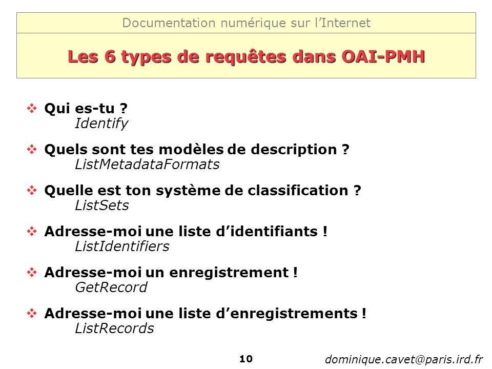 Documentation numérique sur lInternet dominique.cavet@paris.ird.fr 10 Les 6 types de requêtes dans OAI-PMH Qui es-tu ? Identify Quels sont tes modèles