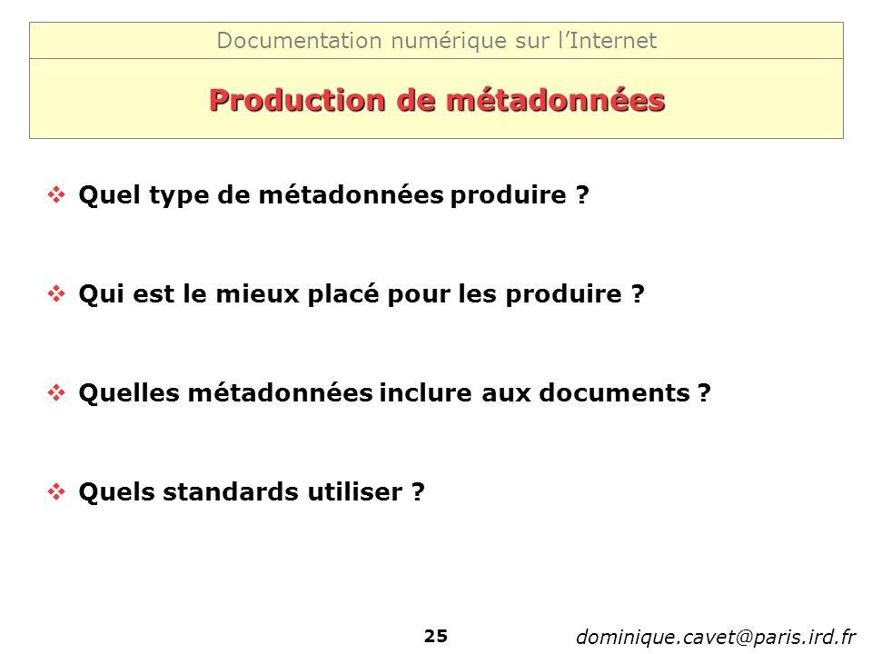 Documentation numérique sur lInternet dominique.cavet@paris.ird.fr 25 Production de métadonnées Quel type de métadonnées produire ? Qui est le mieux p