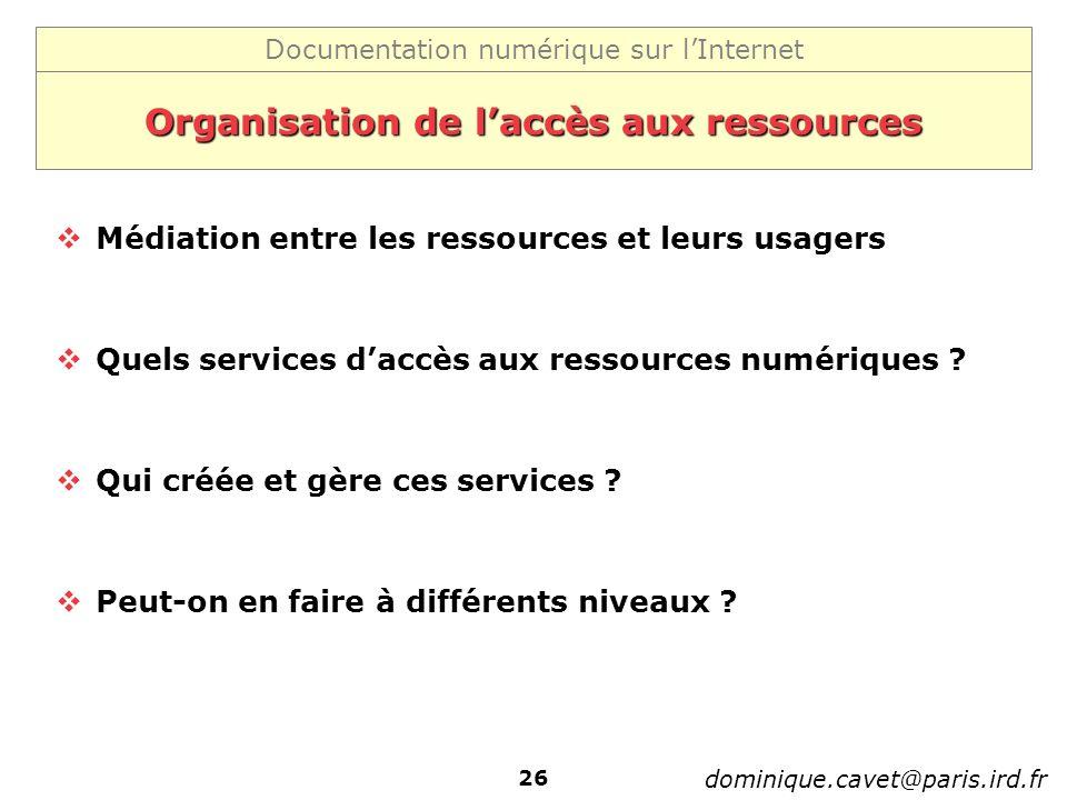 Documentation numérique sur lInternet dominique.cavet@paris.ird.fr 26 Organisation de laccès aux ressources Médiation entre les ressources et leurs usagers Quels services daccès aux ressources numériques .