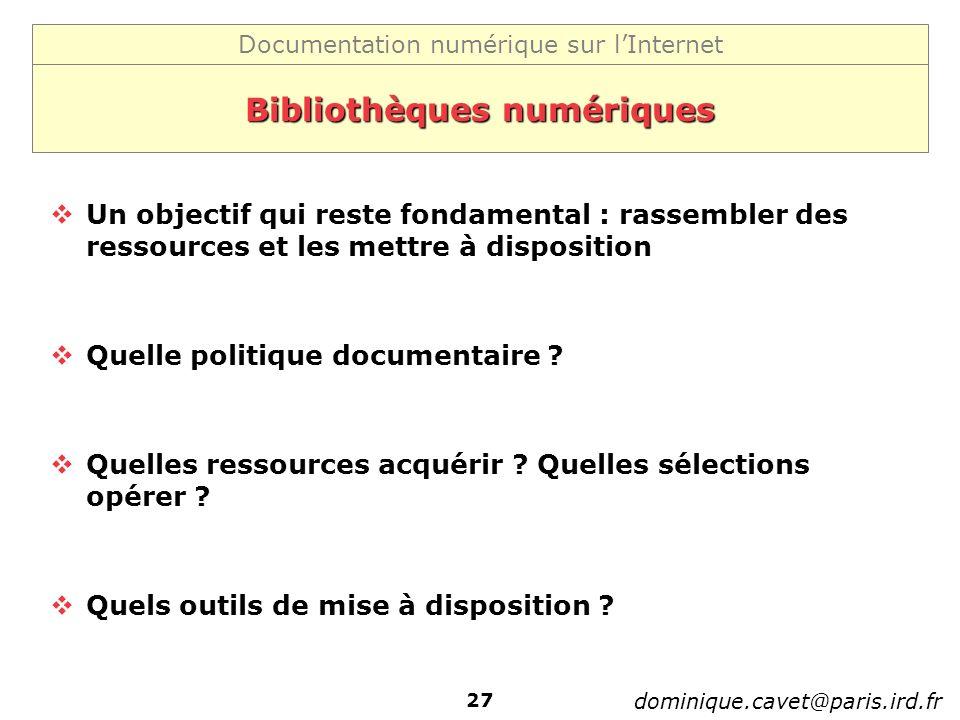 Documentation numérique sur lInternet dominique.cavet@paris.ird.fr 27 Bibliothèques numériques Un objectif qui reste fondamental : rassembler des ress