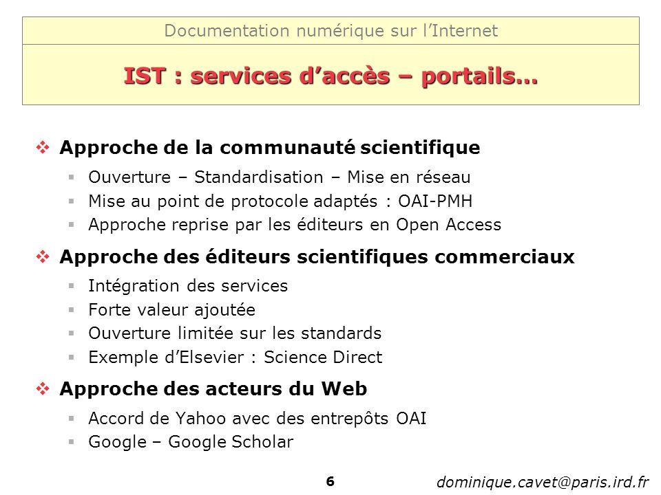 Documentation numérique sur lInternet dominique.cavet@paris.ird.fr 6 IST : services daccès – portails… Approche de la communauté scientifique Ouvertur