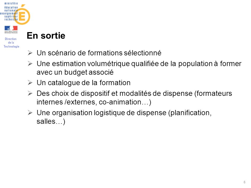 Direction de la Technologie 6 En sortie Un scénario de formations sélectionné Une estimation volumétrique qualifiée de la population à former avec un