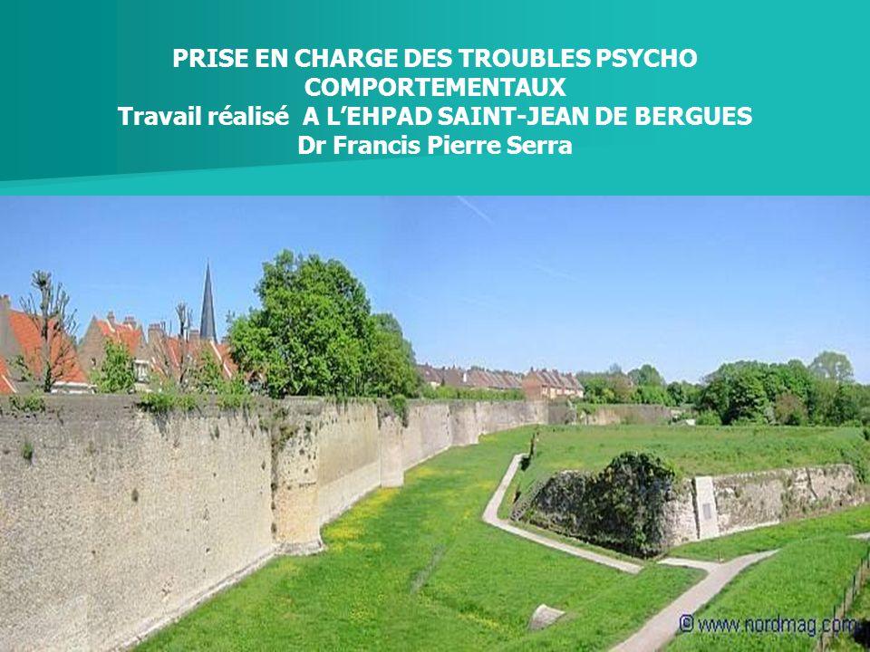 Etude et évaluation des troubles du comportement en EHPAD (Résidence St Jean de BERGUES) Dr Francis Pierre Serra PRISE EN CHARGE DES TROUBLES PSYCHO C