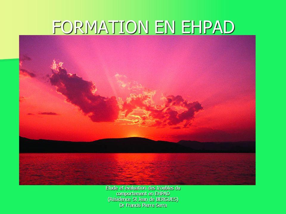 Etude et évaluation des troubles du comportement en EHPAD (Résidence St Jean de BERGUES) Dr Francis Pierre Serra FORMATION EN EHPAD
