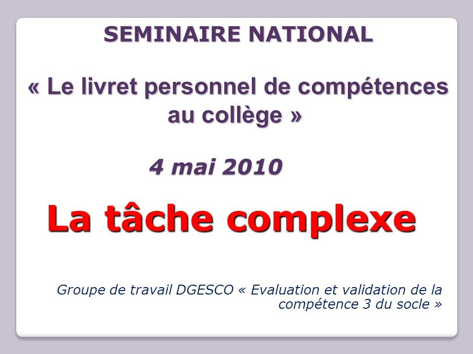 Groupe de travail DGESCO « Evaluation et validation de la compétence 3 du socle » La tâche complexe La tâche complexe SEMINAIRE NATIONAL « Le livret p