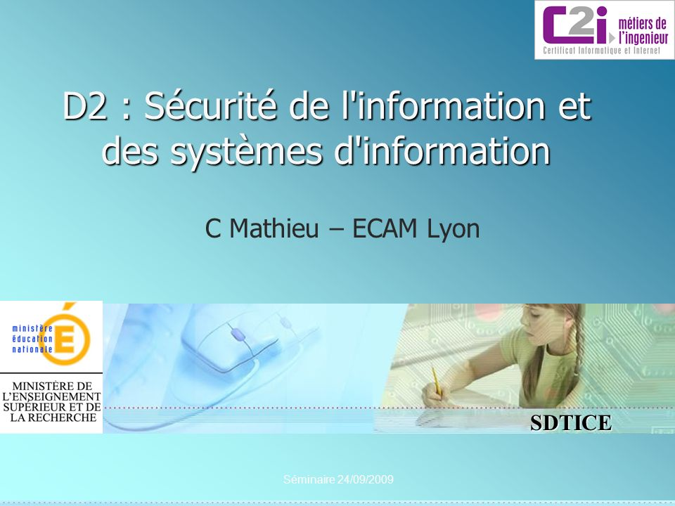 2 SDTICE Séminaire 24/09/2009 D2 : Sécurité de l information et des systèmes d information D2-1 : Maîtriser les processus d une politique de sécurité pour participer à sa mise en place La politique de sécurité de linformation (PSI ou PSSI) doit permettre à lentreprise de se protéger des risques relatifs à linformation.
