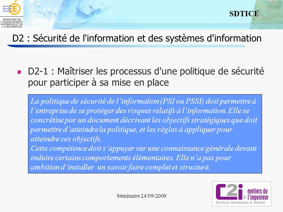 3 SDTICE Séminaire 24/09/2009 D2 : Sécurité de l information et des systèmes d information D2-1 : Maîtriser les processus d une politique de sécurité pour participer à sa mise en place Comprendre le rôle du document de définition de la PSSI (périmètre, actualisation) Connaître les caractéristiques attendues dun système dinformation, en termes de sécurité Connaître lexistence de méthodes de mise en place dune PSSI en incluant les règles de sécurité, à partir d un modèle de référence Adapter ses comportements et ceux de son équipe en conformité avec la PSSI de létablissement