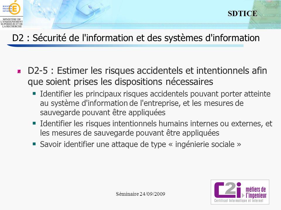 9 SDTICE D2 : Sécurité de l information et des systèmes d information Pistes pour la formation / lévaluation Cours dédié à la Sécurité des Systèmes dInformation Cours dinformatique, de réseaux, de systèmes dinformation Ces cours peuvent être en partie reformulés pour mettre en évidence les enjeux de la SSI, et creuser certains points Conférence SSI / CNIL DCRI, Cusif Rapport de stage : Étudier la PSSI de lentreprise (ou à défaut les mécanismes sy rapportant) Quels sont les acteurs .