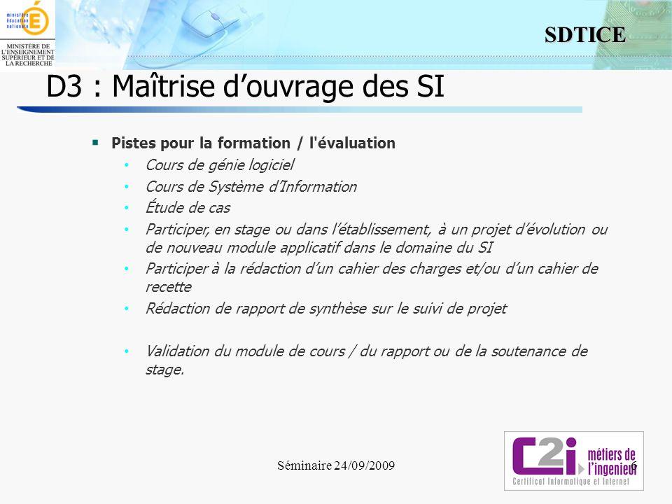 7 SDTICE D3 : Maîtrise douvrage des SI D3-4 : Respecter les exigences de linteropérabilité et de laccessibilité du point de vue de la maîtrise douvrage Sappuyer sur des formats interopérables ouverts ou standards Connaître les principaux schémas dintégration au SI dans le choix dun sous-système Prendre en compte laccessibilité Séminaire 24/09/20097 Interopérabilité : Capacité qu ont les systèmes des technologies de l information et de la communication, ainsi que les processus de fonctionnement qu ils permettent, d échanger des données et de permettre le partage des informations et des connaissances (Source : Commission Européenne 2004, pour les marchés publics).