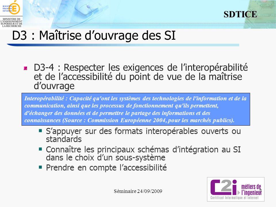 8 SDTICE Séminaire 24/09/2009 D3 : Maîtrise douvrage des SI 8 Définition de l interopérabilité Capacité qu ont les systèmes des technologies de l information et de la communication (TIC), ainsi que les processus de fonctionnement qu ils permettent, d échanger des données et de permettre le partage des informations et des connaissances (Source : Rectificatif à la décision 2004/387/CE de la Commission du 28 avril 2004)..