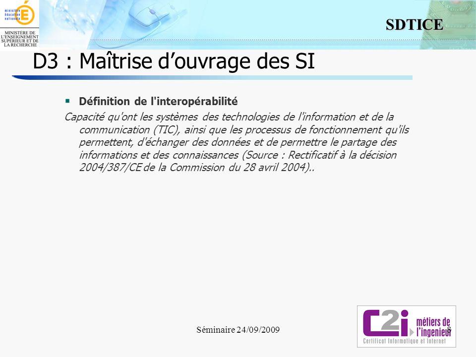 8 SDTICE Séminaire 24/09/2009 D3 : Maîtrise douvrage des SI 8 Définition de l'interopérabilité Capacité qu'ont les systèmes des technologies de l'info
