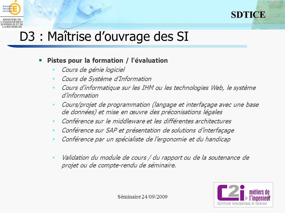 9 SDTICE Séminaire 24/09/2009 D3 : Maîtrise douvrage des SI 9 Pistes pour la formation / l'évaluation Cours de génie logiciel Cours de Système dInform