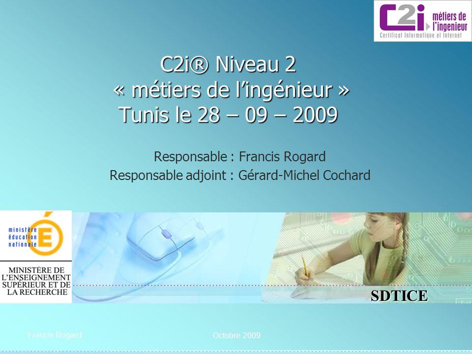 SDTICE Francis Rogard C2i® Niveau 2 « métiers de lingénieur » Tunis le 28 – 09 – 2009 Responsable : Francis Rogard Responsable adjoint : Gérard-Michel