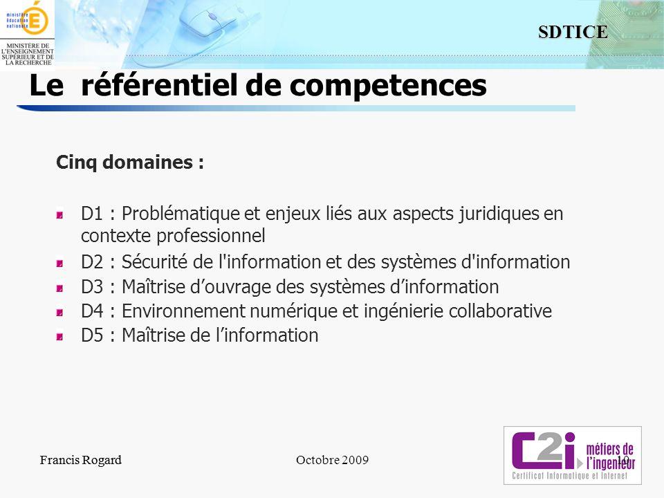 10 SDTICE Francis RogardOctobre 2009Francis Rogard10 Le référentiel de competences Cinq domaines : D1 : Problématique et enjeux liés aux aspects jurid