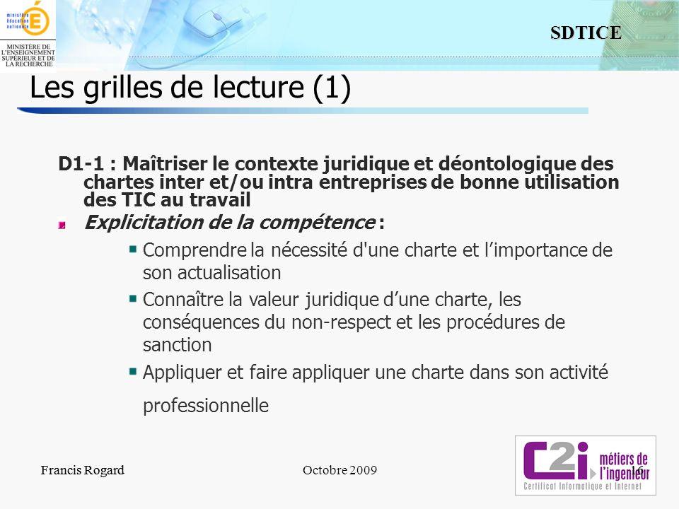 16 SDTICE Francis RogardOctobre 2009 Les grilles de lecture (1) Francis Rogard16 D1-1 : Maîtriser le contexte juridique et déontologique des chartes i