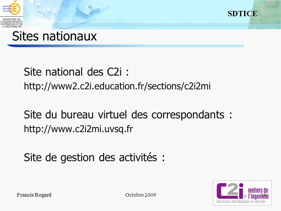 19 SDTICE Francis RogardOctobre 2009 Sites nationaux Site national des C2i : http://www2.c2i.education.fr/sections/c2i2mi Site du bureau virtuel des c