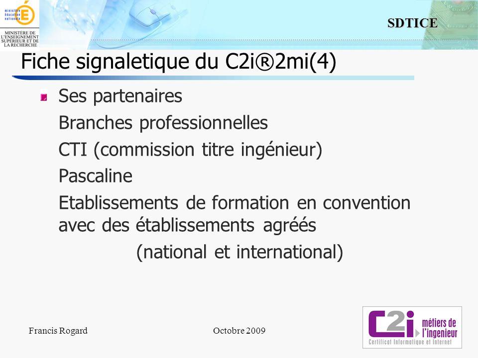 6 SDTICE Francis RogardOctobre 2009 Fiche signaletique du C2i®2mi(4) Ses partenaires Branches professionnelles CTI (commission titre ingénieur) Pascal